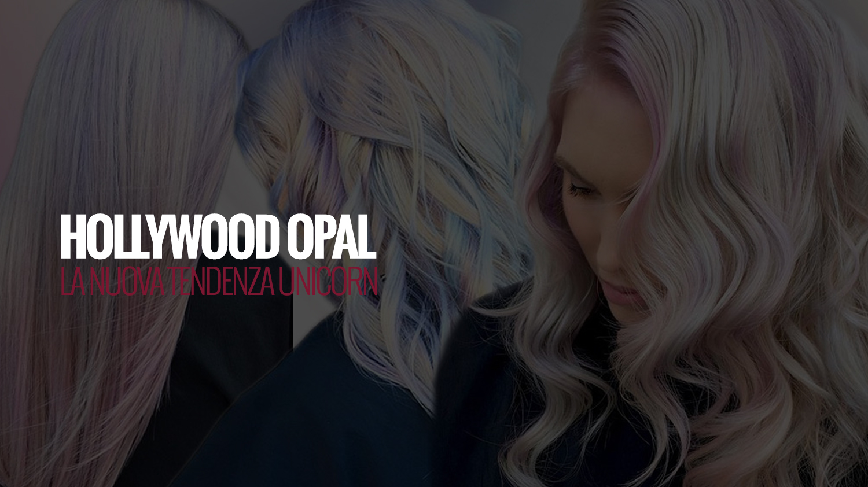 HOLLYWOOD OPAL | la nuova tendenza unicorn