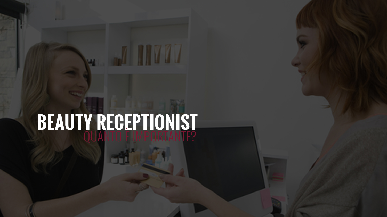 Beauty Receptionist | quanto è importante?